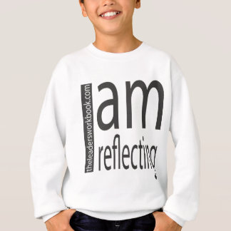 I am reflecting! sweatshirt