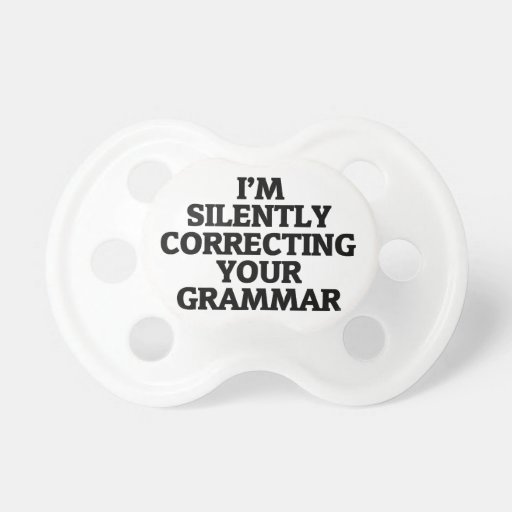i am silently correcting your grammar baby pacifiers