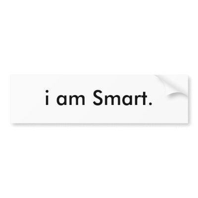 Thank you AlGreat:DDDD I_am_smart_bumper_sticker-p128618072273292323en8ys_400