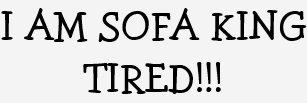 sofa king tired. I AM SOFA KING TIRED!!! T-Shirt Sofa King Tired