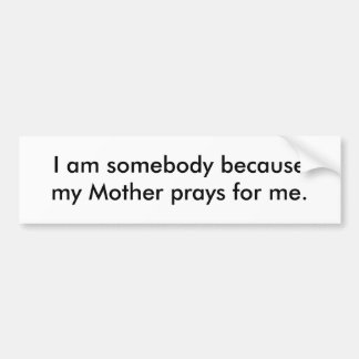 I am somebody because my Mother prays for me. Bumper Sticker