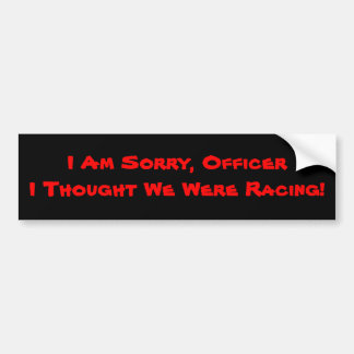 I Am Sorry, Officer I Thought We Were Racing! Bumper Sticker