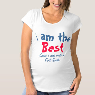 I am the best cause I was made in Fort Smith Maternity T-Shirt