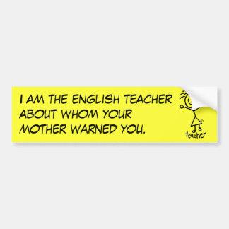 I am the english teacher about whom yo... bumper sticker