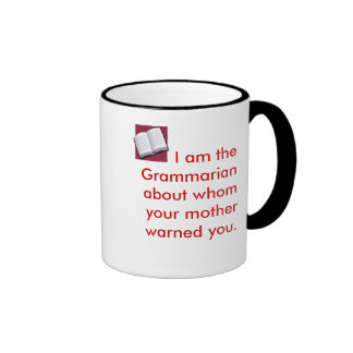I am the Grammarian about whom your mothe... Ringer Coffee Mug