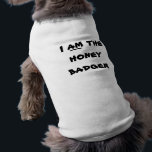 """I am the Honey Badger dog clothes<br><div class=""""desc"""">Honey badger funny dog tee shirt is a cute conversation starter. Honeybadger  pet clothes jokes help dogs have fun,  too.  This fun animal outfit almost guarantees a few laughs when you&#39;re walking your fur child  family members.  The artist makes annual contributions to numerous domestic pet charities and wildlife organizations..</div>"""