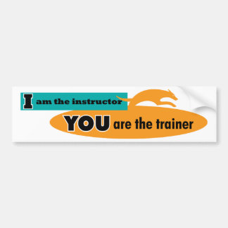 I am the instructor, you are the trainer! bumper sticker