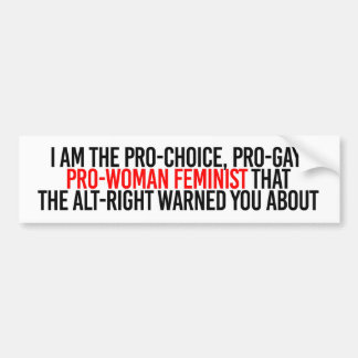 I am the pro-woman feminist that the al-right warn bumper sticker