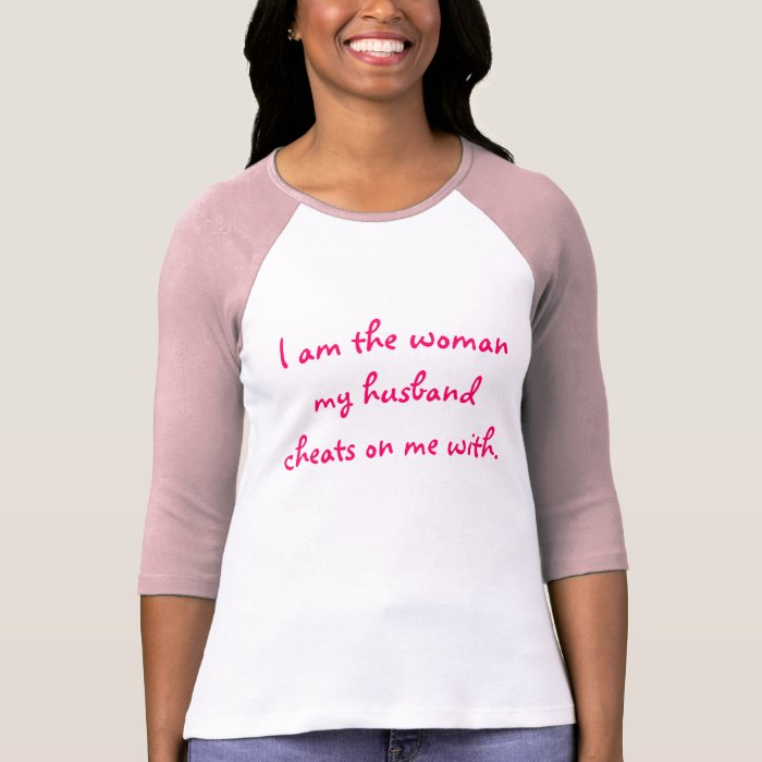 I am the woman my husband cheats on me with T-Shirt