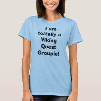 I am tottally a Viking Quest Groupie! T-Shirt