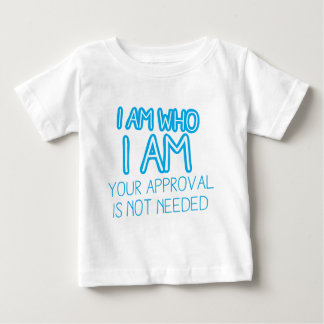 I am who I am your Approval is not needed! Baby T-Shirt
