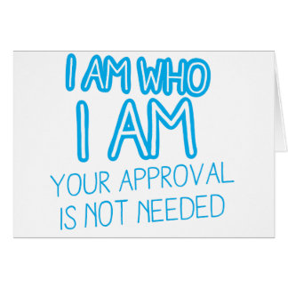 I am who I am your Approval is not needed! Card