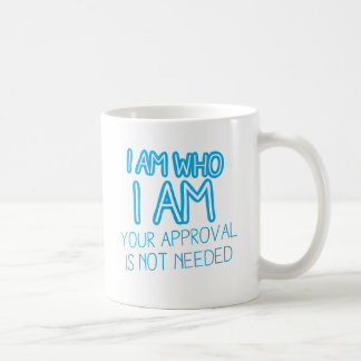 I am who I am your Approval is not needed! Coffee Mug