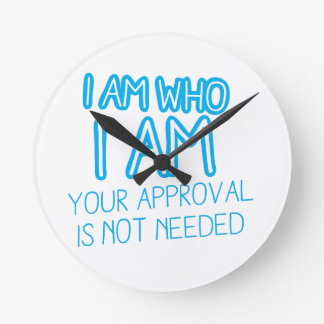 I am who I am your Approval is not needed! Round Clock