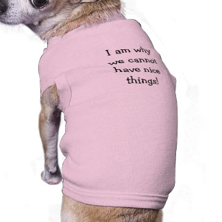 """""""I am why we cannot have nice things"""" Dog Shirt"""