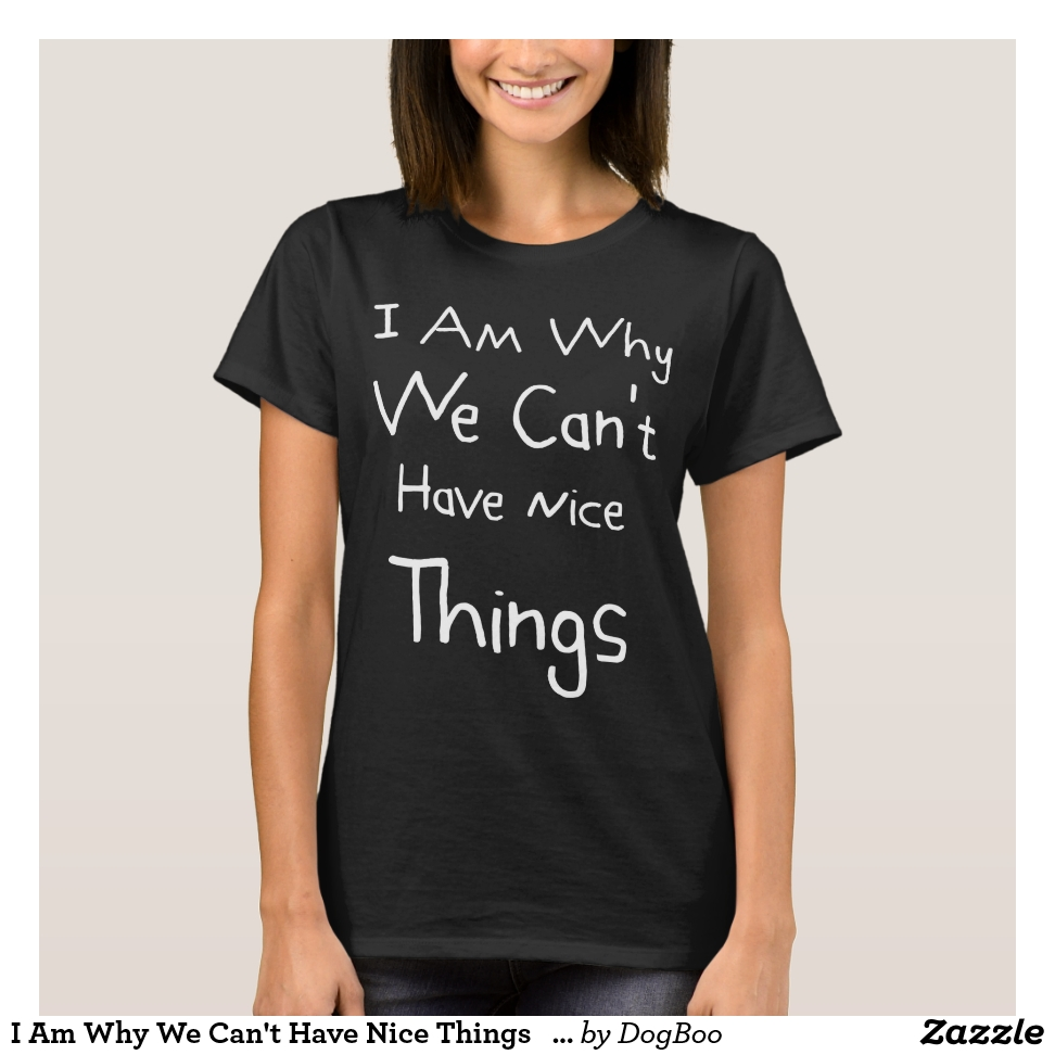 I Am Why We Can't Have Nice Things   Funny Gift T-Shirt - Best Selling Long-Sleeve Street Fashion Shirt Designs