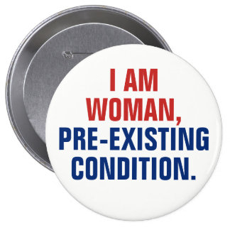 I Am Woman, Pre-Existing Condition TrumpCare Pinback Button