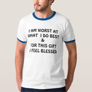 I AM WORST AT WHAT  I DO BEST, &, FOR THIS GIFT... TEE SHIRTS