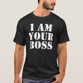 I Am Your Boss. Custom T-Shirt