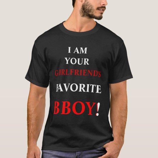 I AM YOUR, GIRLFRIEND'S, FAVORITE, BBOY!, ! T-Shirt