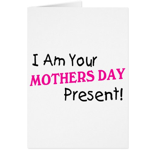 I Am Your Mothers Day Present (3) Greeting Card
