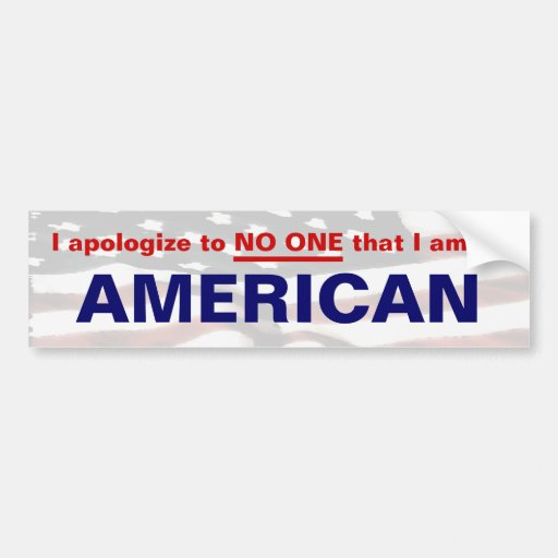 I apologize to NO ONE that I am an AMERICAN Car Bumper Sticker
