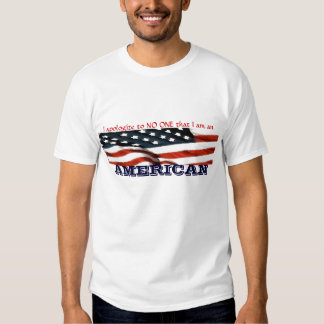 I apologize to NO ONE that I am an AMERICAN T Shirt