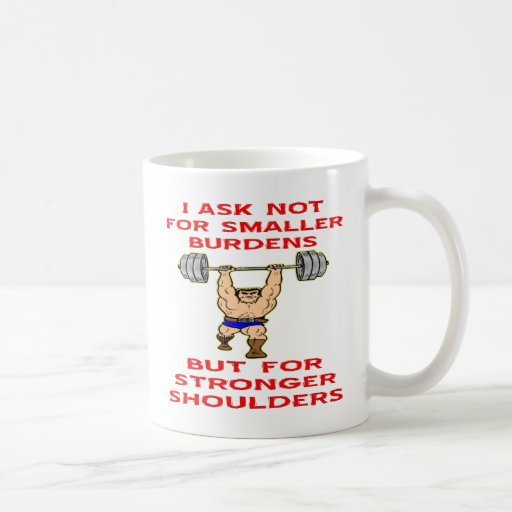 I Ask Not For Smaller Burdens But For Stronger Coffee Mugs