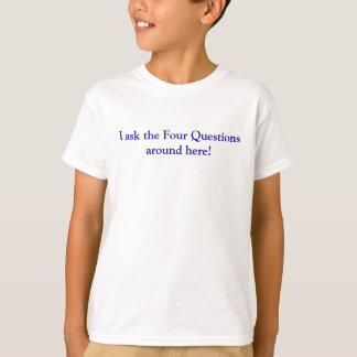 I ask the Four Questions around here! T-Shirt