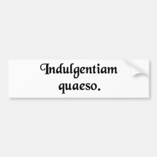 I ask your indulgence bumper stickers