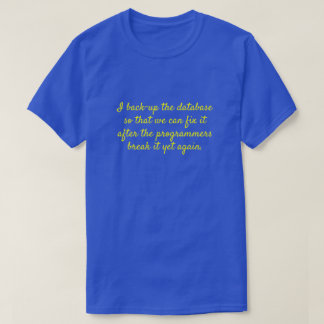 """""""I back-up the database so that we can fix it ..."""" T-Shirt"""