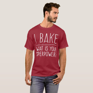 I Bake. What is Your Superpower? T-Shirt