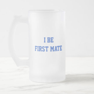 I Be First Mate. Blue and White. 16 Oz Frosted Glass Beer Mug