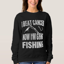 I Beat Cancer Now I'm Going Fishing Sweatshirt