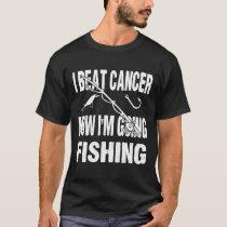 I Beat Cancer Now I'm Going Fishing T-Shirt