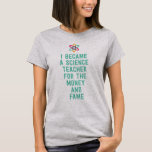 I became a science teacher for the money and fame T-Shirt