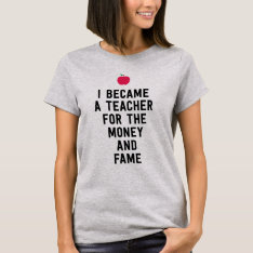 I Became A Teacher For The Money And Fame Funny T-shirt at Zazzle
