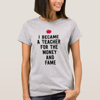 I became a teacher for the money and fame funny T-Shirt