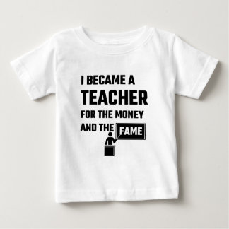 I Became A Teacher For The Money And The Fame Baby T-Shirt