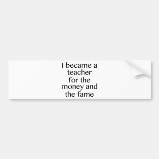 I Became A Teacher For The Money And The Fame Bumper Sticker