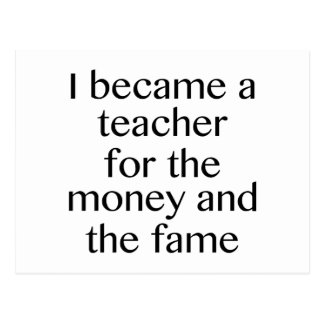 I Became A Teacher For The Money And The Fame Postcard