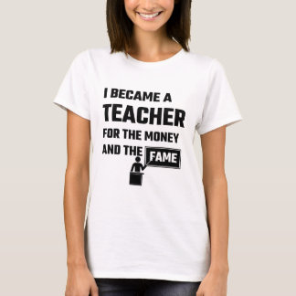 I Became A Teacher For The Money And The Fame T-Shirt