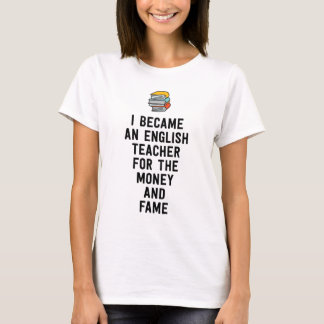 I became an English teacher for the money fame T-Shirt