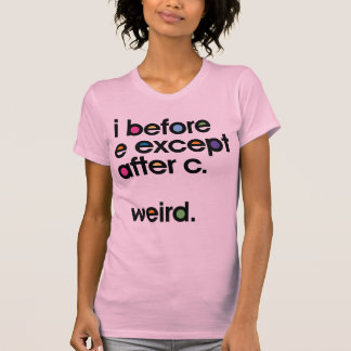 I before E except after C. Weird. Funny T-shirt