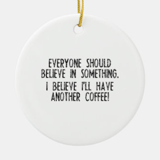 I Believe I Have Another Coffee! Ceramic Ornament