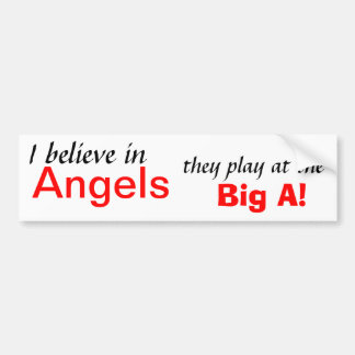 I believe in , Angels, they play at the, Big A! Bumper Sticker