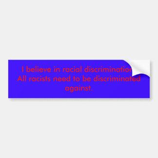 I believe in racial discrimination!All racists ... Bumper Sticker