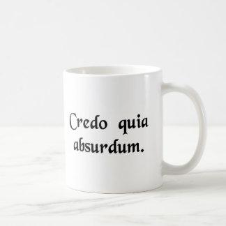I believe it because it is absurd. coffee mug
