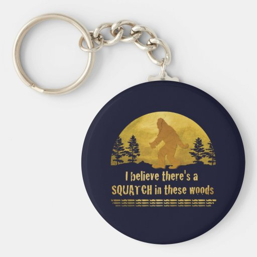 I believe there's a SQUATCH in these woods Key Chain