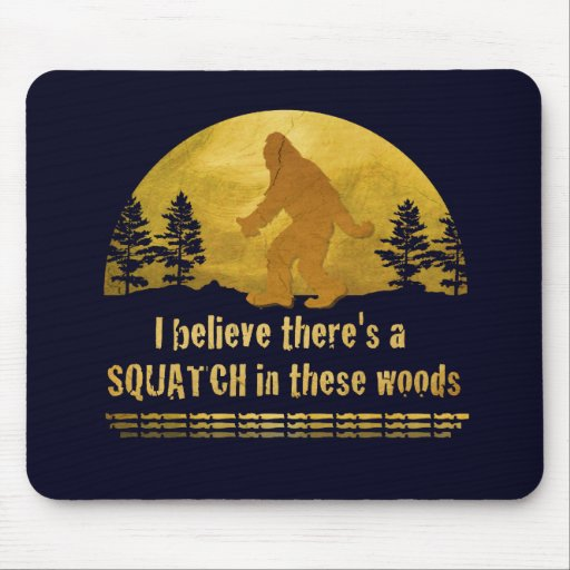 I believe there's a SQUATCH in these woods Mouse Pad